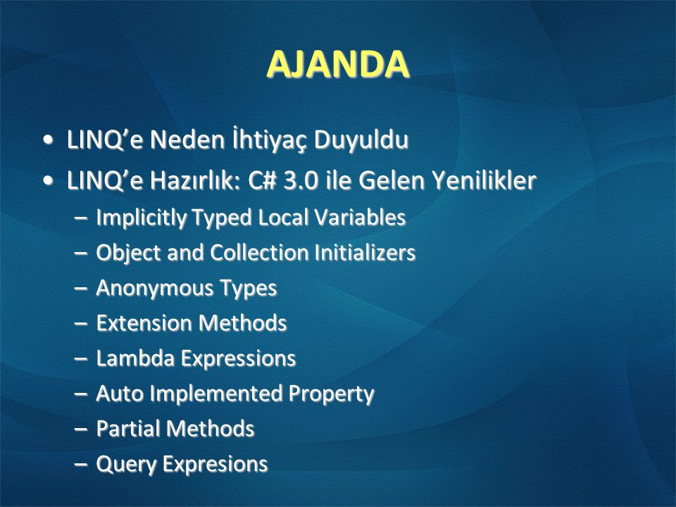 AJANDA •LINQ'e Neden İhtiyaç Duyuldu •LINQ'e Hazırlık: C# 3.0 ile Gelen Yenilikler –Implicitly Typed Local Variables –Object and Collection Initializers –Anonymous Types –Extension Methods –Lambda Expressions –Auto Implemented Property –Partial Methods –Query Expresions