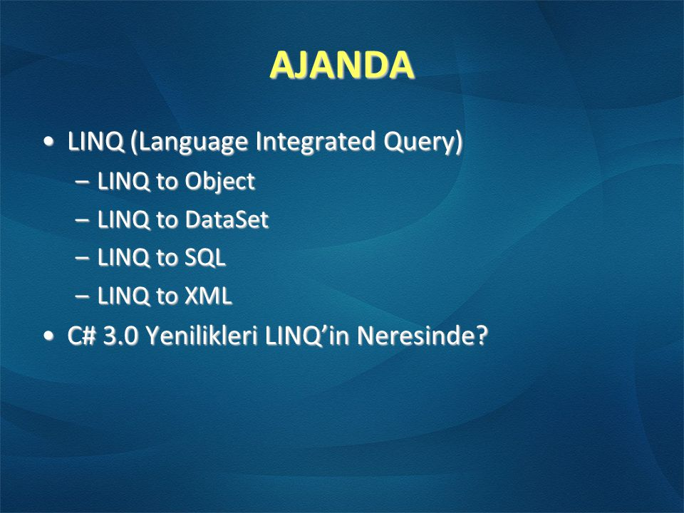 AJANDA •LINQ (Language Integrated Query) –LINQ to Object –LINQ to DataSet –LINQ to SQL –LINQ to XML •C# 3.0 Yenilikleri LINQ'in Neresinde?