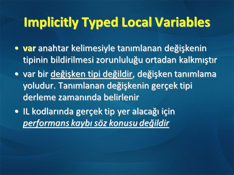 Implicitly Typed Local Variables •var anahtar kelimesiyle tanımlanan değişkenin tipinin bildirilmesi zorunluluğu ortadan kalkmıştır •var bir değişken tipi değildir, değişken tanımlama yoludur.