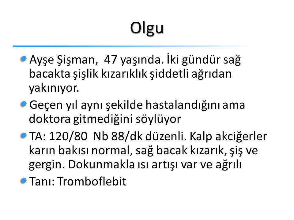 Olgu Ayşe Şişman, 47 yaşında.İki gündür sağ bacakta şişlik kızarıklık şiddetli ağrıdan yakınıyor.