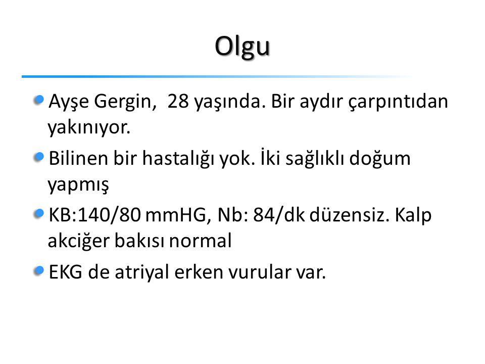 Olgu Ayşe Gergin, 28 yaşında. Bir aydır çarpıntıdan yakınıyor. Bilinen bir hastalığı yok. İki sağlıklı doğum yapmış KB:140/80 mmHG, Nb: 84/dk düzensiz