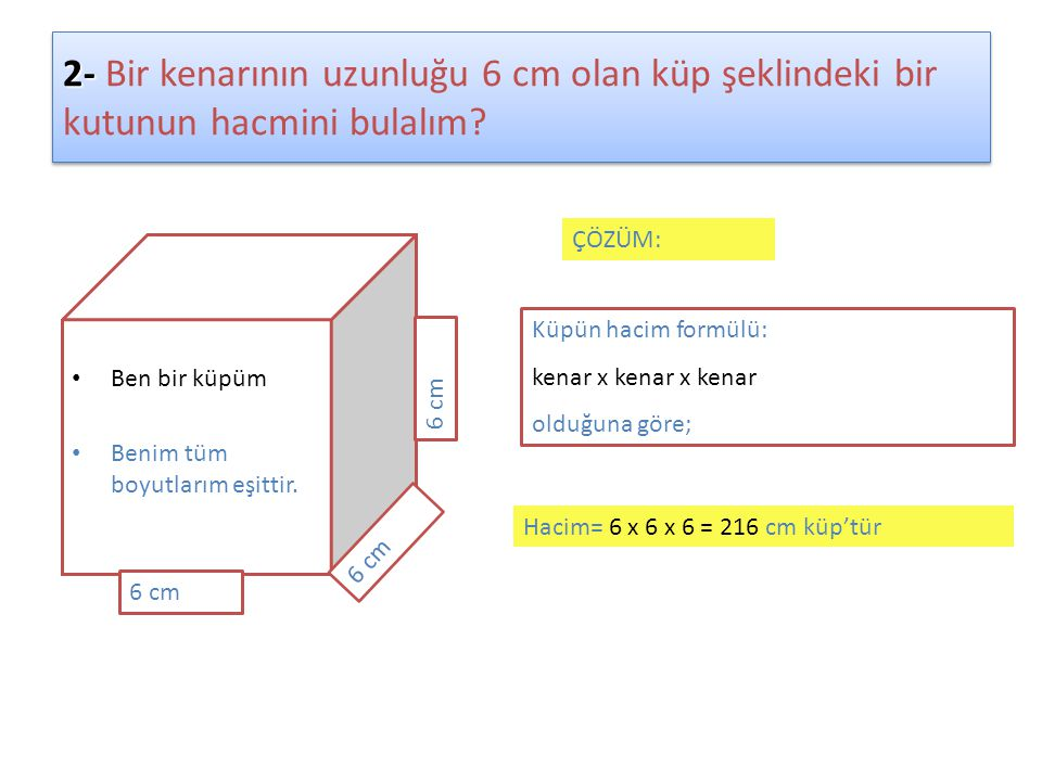 2- 2- Bir kenarının uzunluğu 6 cm olan küp şeklindeki bir kutunun hacmini bulalım? • Ben bir küpüm • Benim tüm boyutlarım eşittir. 6 cm ÇÖZÜM: Küpün h