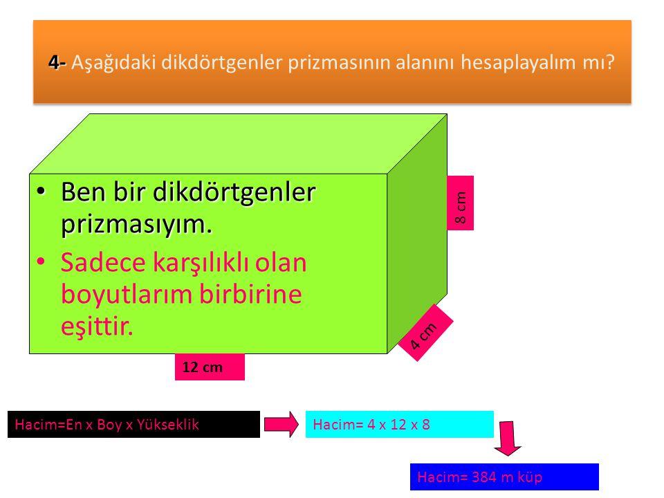 4- 4- Aşağıdaki dikdörtgenler prizmasının alanını hesaplayalım mı? • Ben bir dikdörtgenler prizmasıyım. • Sadece karşılıklı olan boyutlarım birbirine