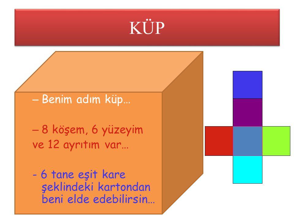 KÜP – Benim adım küp… – 8 köşem, 6 yüzeyim ve 12 ayrıtım var… - 6 tane eşit kare şeklindeki kartondan beni elde edebilirsin…
