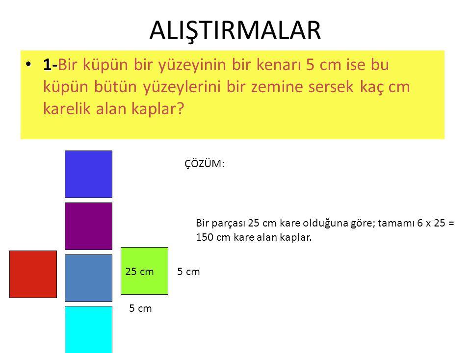 ALIŞTIRMALAR • 1- • 1-Bir küpün bir yüzeyinin bir kenarı 5 cm ise bu küpün bütün yüzeylerini bir zemine sersek kaç cm karelik alan kaplar? 5 cm 25 cm
