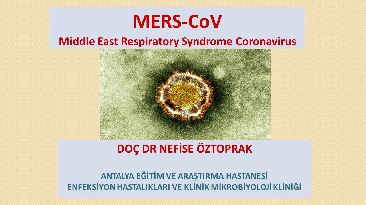 MERS-CoV Middle East Respiratory Syndrome Coronavirus DOÇ DR NEFİSE ÖZTOPRAK ANTALYA EĞİTİM VE ARAŞTIRMA HASTANESİ ENFEKSİYON HASTALIKLARI VE KLİNİK M
