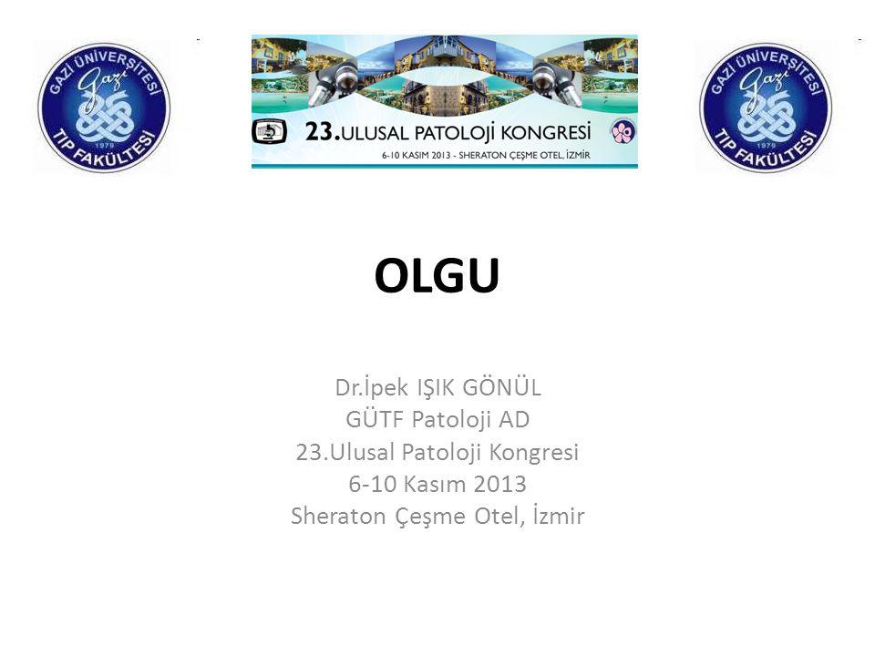 OLGU Dr.İpek IŞIK GÖNÜL GÜTF Patoloji AD 23.Ulusal Patoloji Kongresi 6-10 Kasım 2013 Sheraton Çeşme Otel, İzmir