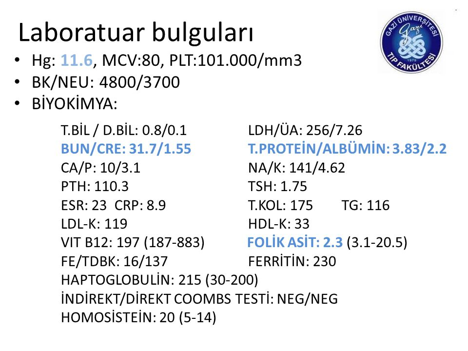 Laboratuar bulguları • Hg: 11.6, MCV:80, PLT:101.000/mm3 • BK/NEU: 4800/3700 • BİYOKİMYA: T.BİL / D.BİL: 0.8/0.1LDH/ÜA: 256/7.26 BUN/CRE: 31.7/1.55 T.