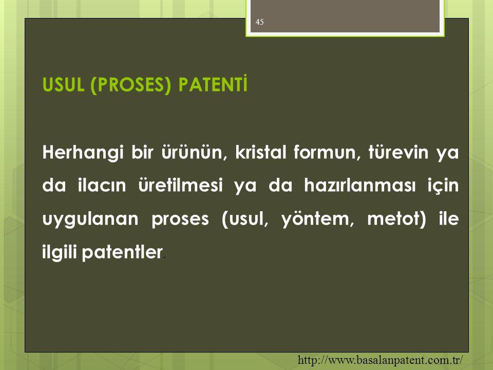 45 USUL (PROSES) PATENTİ Herhangi bir ürünün, kristal formun, türevin ya da ilacın üretilmesi ya da hazırlanması için uygulanan proses (usul, yöntem,