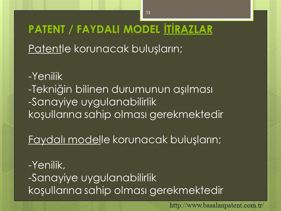 51 PATENT / FAYDALI MODEL İTİRAZLAR Patentle korunacak buluşların; -Yenilik -Tekniğin bilinen durumunun aşılması -Sanayiye uygulanabilirlik koşulların