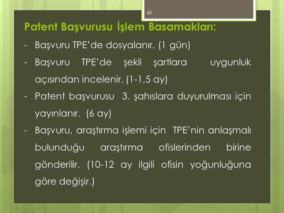61 Patent Başvurusu İşlem Basamakları: -Başvuru TPE'de dosyalanır. (1 gün) -Başvuru TPE'de şekli şartlara uygunluk açısından incelenir. (1-1,5 ay) -Pa