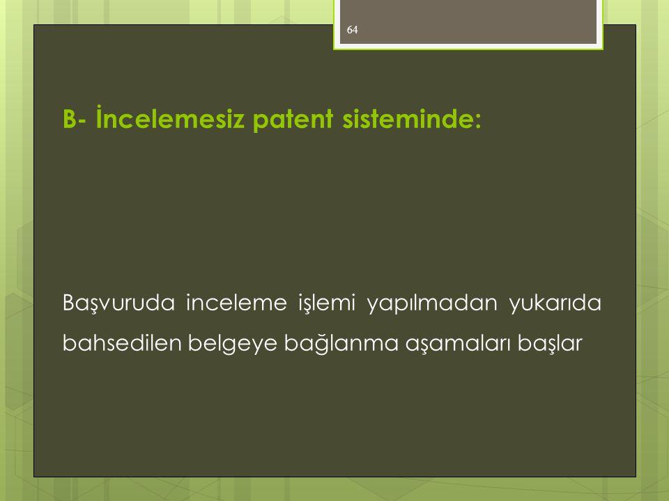 64 B- İncelemesiz patent sisteminde: Başvuruda inceleme işlemi yapılmadan yukarıda bahsedilen belgeye bağlanma aşamaları başlar