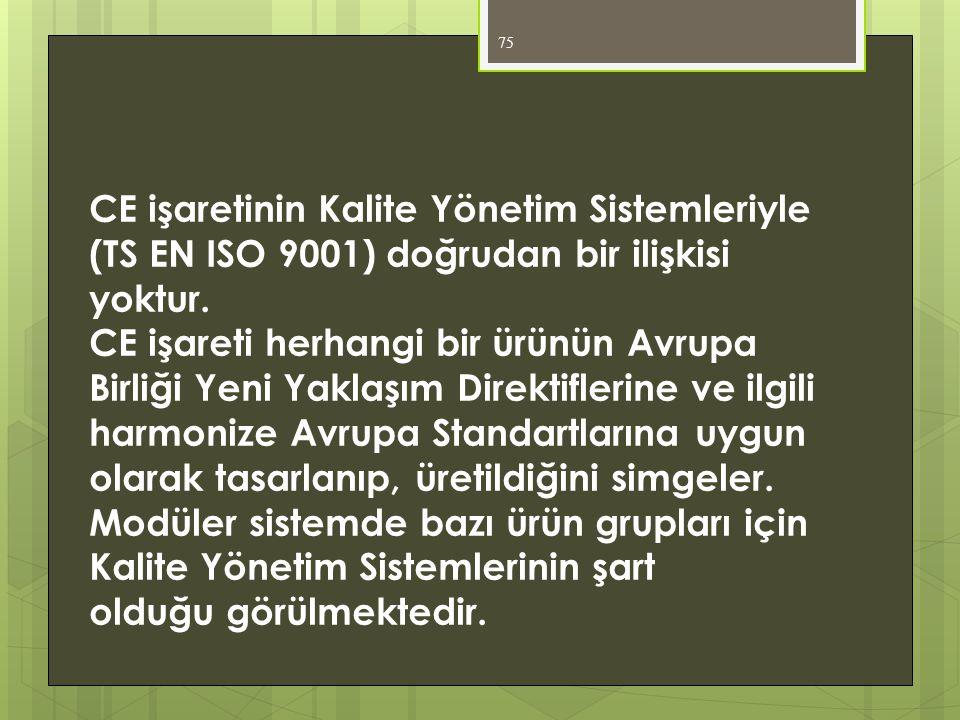 75 CE işaretinin Kalite Yönetim Sistemleriyle (TS EN ISO 9001) doğrudan bir ilişkisi yoktur. CE işareti herhangi bir ürünün Avrupa Birliği Yeni Yaklaş