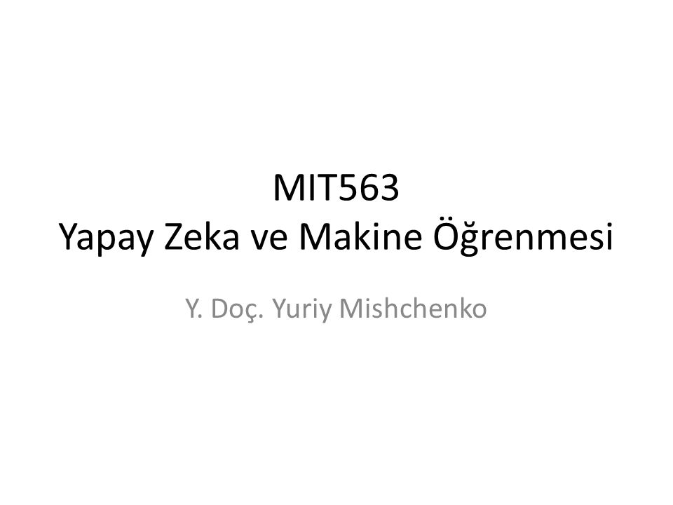 MIT563 Yapay Zeka ve Makine Öğrenmesi Y. Doç. Yuriy Mishchenko