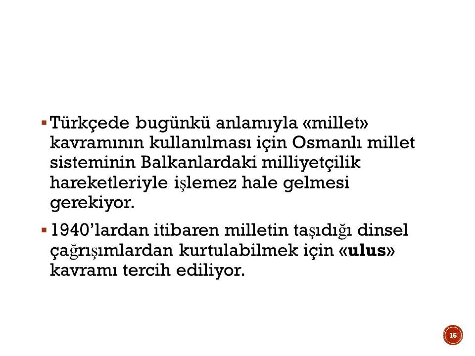  Türkçede bugünkü anlamıyla «millet» kavramının kullanılması için Osmanlı millet sisteminin Balkanlardaki milliyetçilik hareketleriyle i ş lemez hale gelmesi gerekiyor.