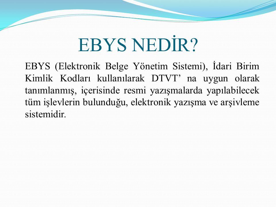 EBYS NEDİR? EBYS (Elektronik Belge Yönetim Sistemi), İdari Birim Kimlik Kodları kullanılarak DTVT' na uygun olarak tanımlanmış, içerisinde resmi yazış