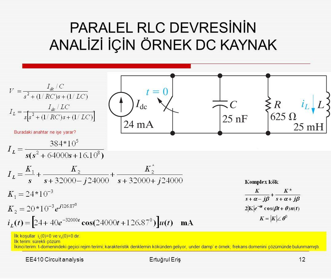 EE410 Circuit analysisErtuğrul Eriş12 PARALEL RLC DEVRESİNİN ANALİZİ İÇİN ÖRNEK DC KAYNAK İlk koşullar i L (0)=0 ve v c (0)=0 dır. İlk terim: sürekli