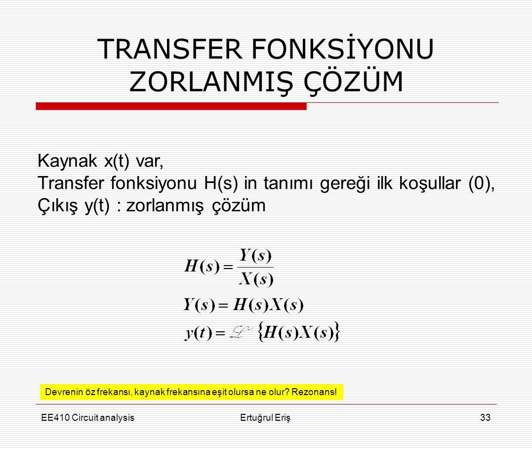 EE410 Circuit analysisErtuğrul Eriş33 TRANSFER FONKSİYONU ZORLANMIŞ ÇÖZÜM Kaynak x(t) var, Transfer fonksiyonu H(s) in tanımı gereği ilk koşullar (0),