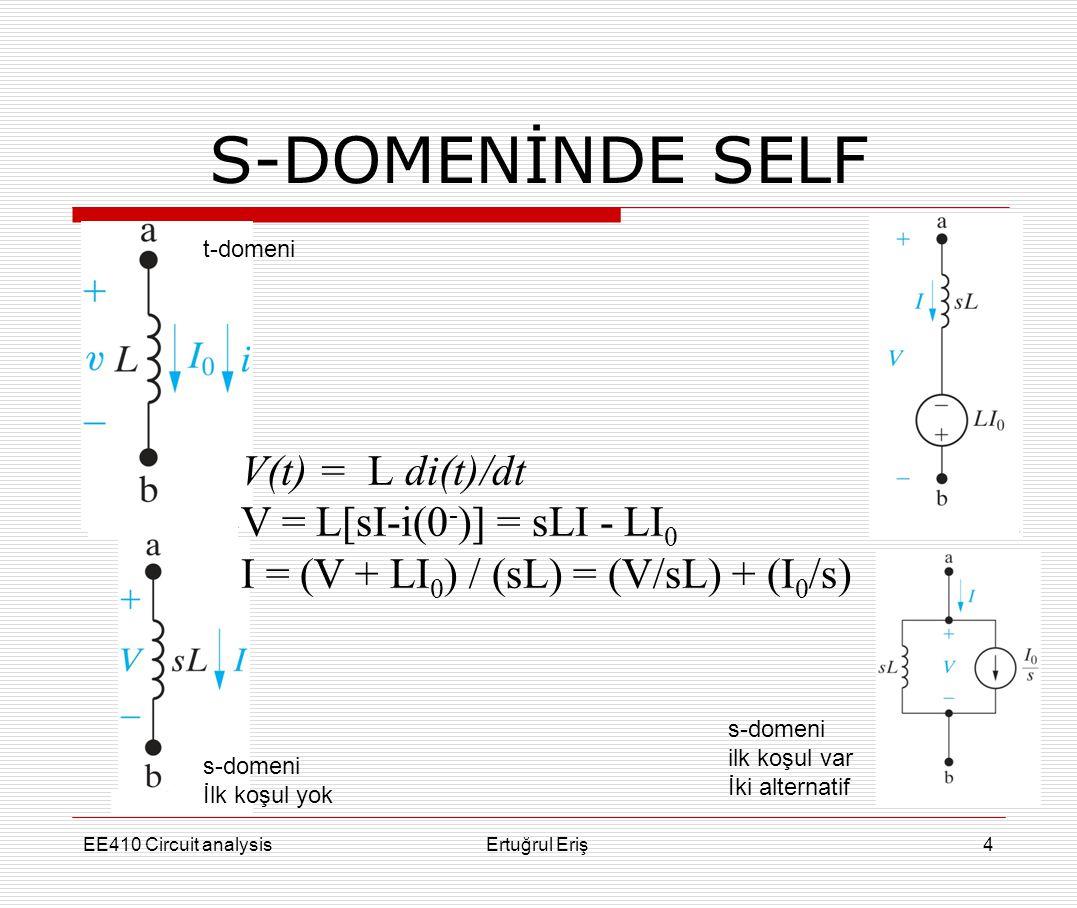 S-DOMENİNDE SELF EE410 Circuit analysisErtuğrul Eriş4 V(t) = L di(t)/dt V = L[sI-i(0 - )] = sLI - LI 0 I = (V + LI 0 ) / (sL) = (V/sL) + (I 0 /s) t-do
