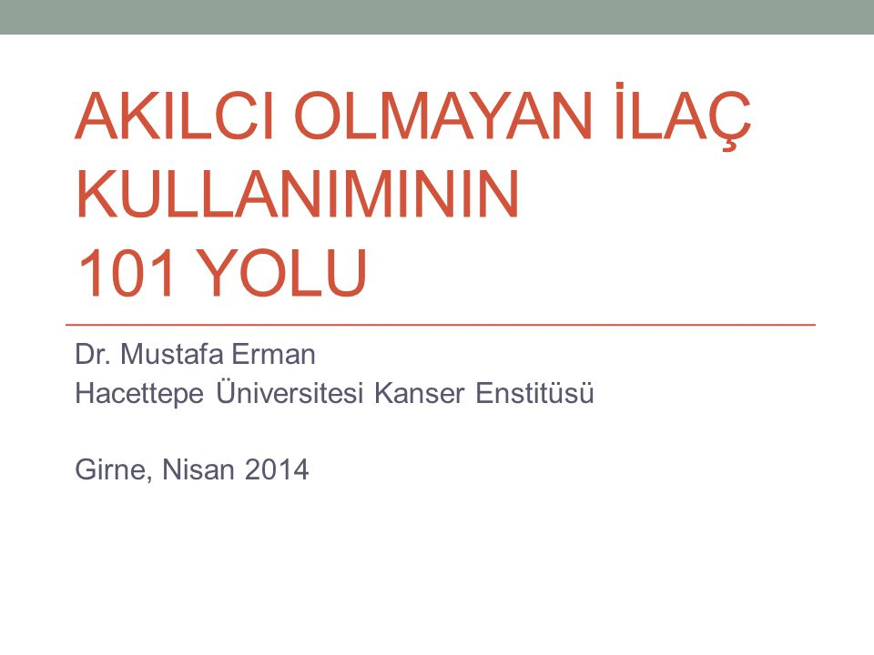 AKILCI OLMAYAN İLAÇ KULLANIMININ 101 YOLU Dr. Mustafa Erman Hacettepe Üniversitesi Kanser Enstitüsü Girne, Nisan 2014