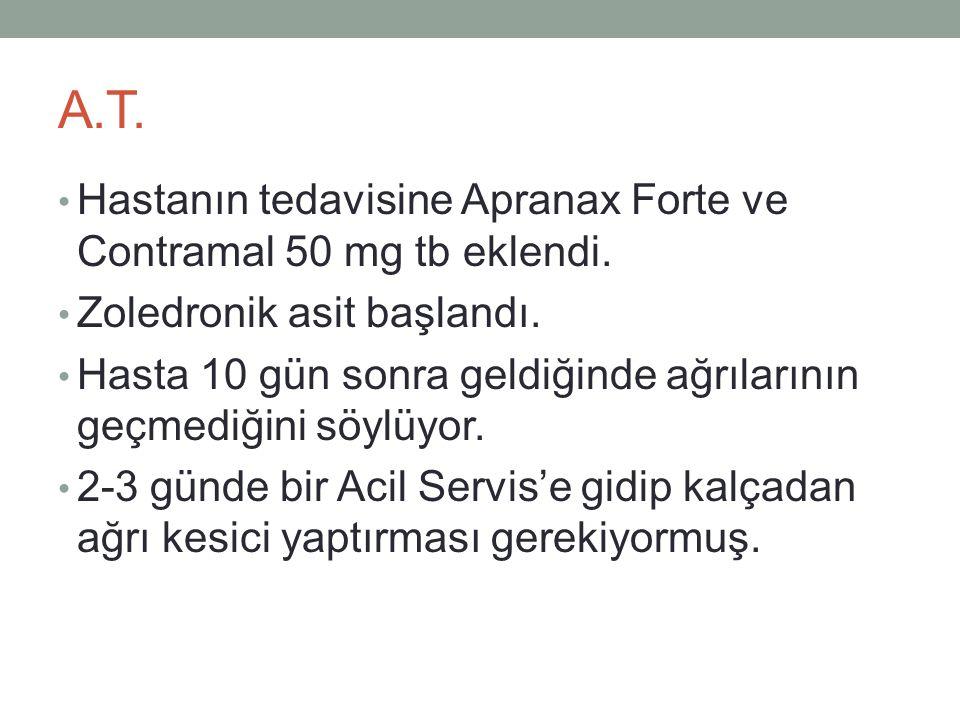 A.T. • Hastanın tedavisine Apranax Forte ve Contramal 50 mg tb eklendi. • Zoledronik asit başlandı. • Hasta 10 gün sonra geldiğinde ağrılarının geçmed
