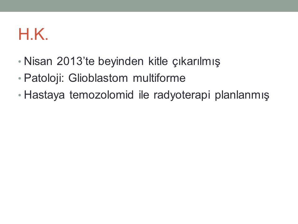 H.K. • Nisan 2013'te beyinden kitle çıkarılmış • Patoloji: Glioblastom multiforme • Hastaya temozolomid ile radyoterapi planlanmış