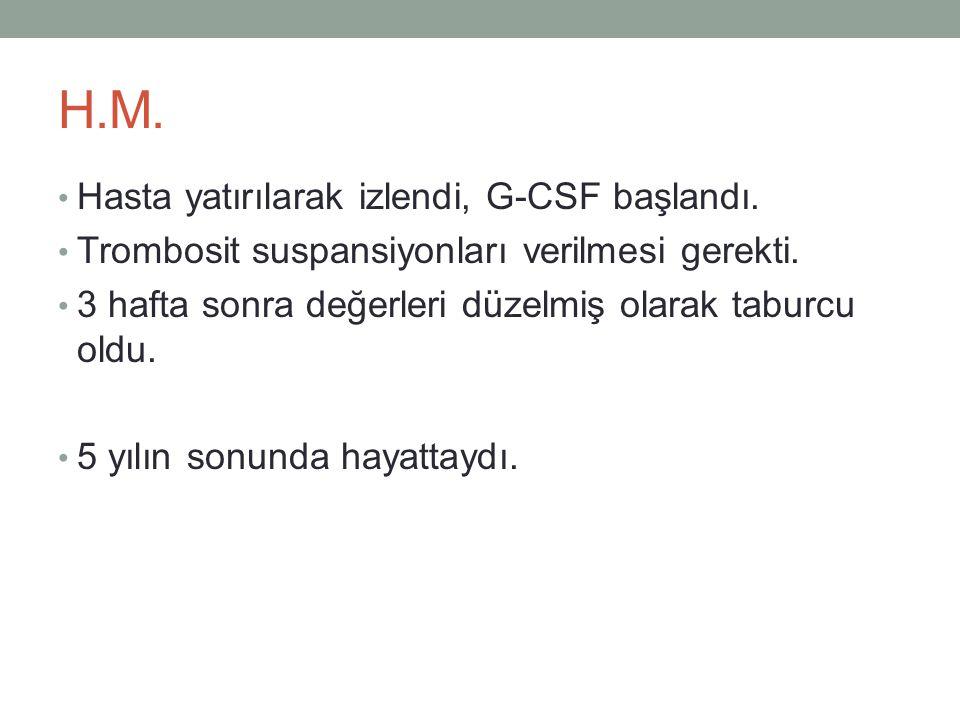 H.M. • Hasta yatırılarak izlendi, G-CSF başlandı. • Trombosit suspansiyonları verilmesi gerekti. • 3 hafta sonra değerleri düzelmiş olarak taburcu old