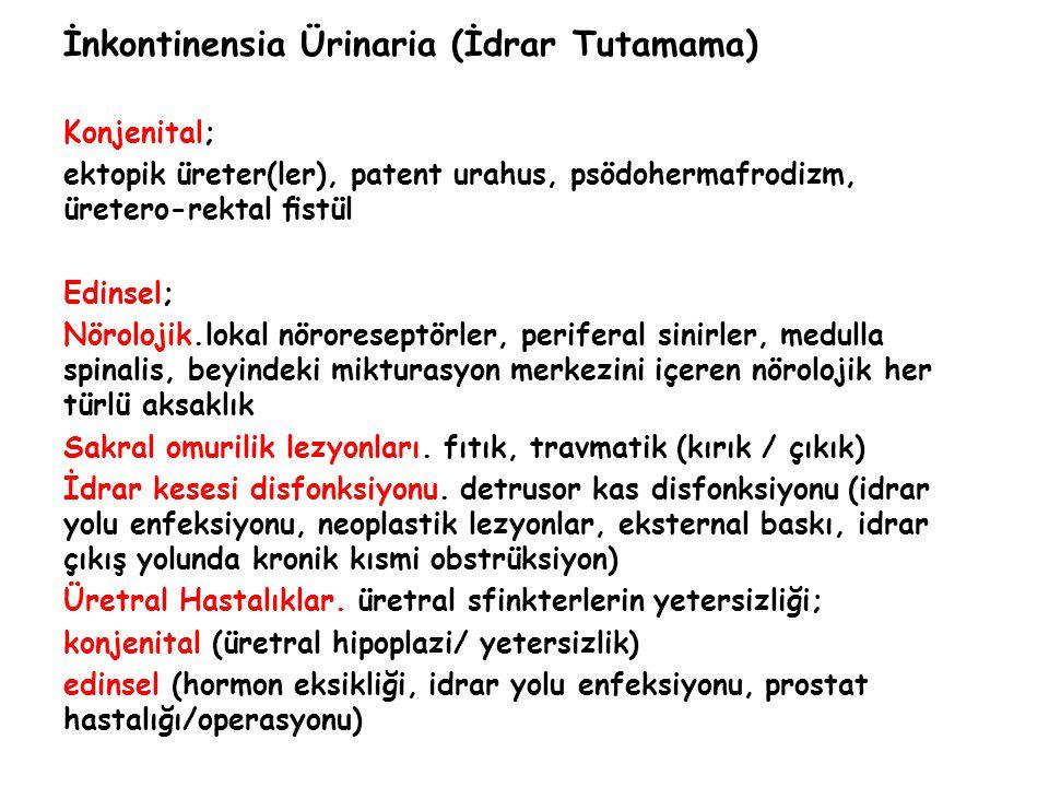 İnkontinensia Ürinaria (İdrar Tutamama) Konjenital; ektopik üreter(ler), patent urahus, psödohermafrodizm, üretero-rektal fistül Edinsel; Nörolojik.lokal nöroreseptörler, periferal sinirler, medulla spinalis, beyindeki mikturasyon merkezini içeren nörolojik her türlü aksaklık Sakral omurilik lezyonları.