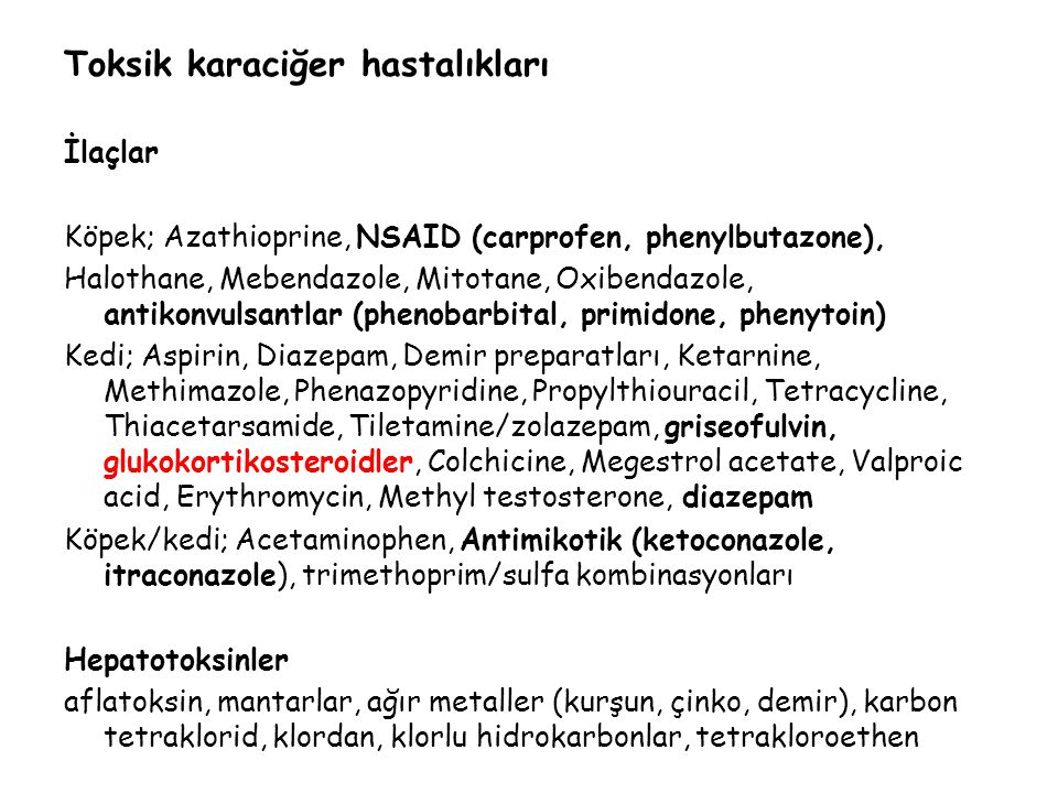 Toksik karaciğer hastalıkları İlaçlar Köpek; Azathioprine, NSAID (carprofen, phenylbutazone), Halothane, Mebendazole, Mitotane, Oxibendazole, antikonvulsantlar (phenobarbital, primidone, phenytoin) Kedi; Aspirin, Diazepam, Demir preparatları, Ketarnine, Methimazole, Phenazopyridine, Propylthiouracil, Tetracycline, Thiacetarsamide, Tiletamine/zolazepam, griseofulvin, glukokortikosteroidler, Colchicine, Megestrol acetate, Valproic acid, Erythromycin, Methyl testosterone, diazepam Köpek/kedi; Acetaminophen, Antimikotik (ketoconazole, itraconazole), trimethoprim/sulfa kombinasyonları Hepatotoksinler aflatoksin, mantarlar, ağır metaller (kurşun, çinko, demir), karbon tetraklorid, klordan, klorlu hidrokarbonlar, tetrakloroethen