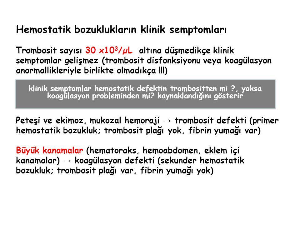 Hemostatik bozuklukların klinik semptomları Trombosit sayısı 30 x10 3 /µL altına düşmedikçe klinik semptomlar gelişmez (trombosit disfonksiyonu veya koagülasyon anormallikleriyle birlikte olmadıkça !!!) Peteşi ve ekimoz, mukozal hemoraji → trombosit defekti (primer hemostatik bozukluk; trombosit plağı yok, fibrin yumağı var) Büyük kanamalar (hematoraks, hemoabdomen, eklem içi kanamalar) → koagülasyon defekti (sekunder hemostatik bozukluk; trombosit plağı var, fibrin yumağı yok) klinik semptomlar hemostatik defektin trombositten mi ?, yoksa koagülasyon probleminden mi.