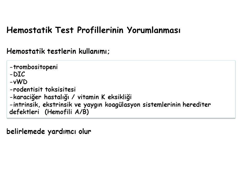 Hemostatik Test Profillerinin Yorumlanması Hemostatik testlerin kullanımı; belirlemede yardımcı olur -trombositopeni -DIC -vWD -rodentisit toksisitesi -karaciğer hastalığı / vitamin K eksikliği -intrinsik, ekstrinsik ve yaygın koagülasyon sistemlerinin herediter defektleri (Hemofili A/B) -trombositopeni -DIC -vWD -rodentisit toksisitesi -karaciğer hastalığı / vitamin K eksikliği -intrinsik, ekstrinsik ve yaygın koagülasyon sistemlerinin herediter defektleri (Hemofili A/B)