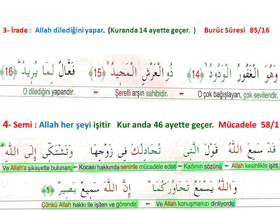 4 - Semi : Allah her şeyi işitir Kur anda 46 ayette geçer. Mücadele 58/1 3- İrade : Allah dilediğini yapar. (Kuranda 14 ayette geçer. ) Burûc Süresi 8