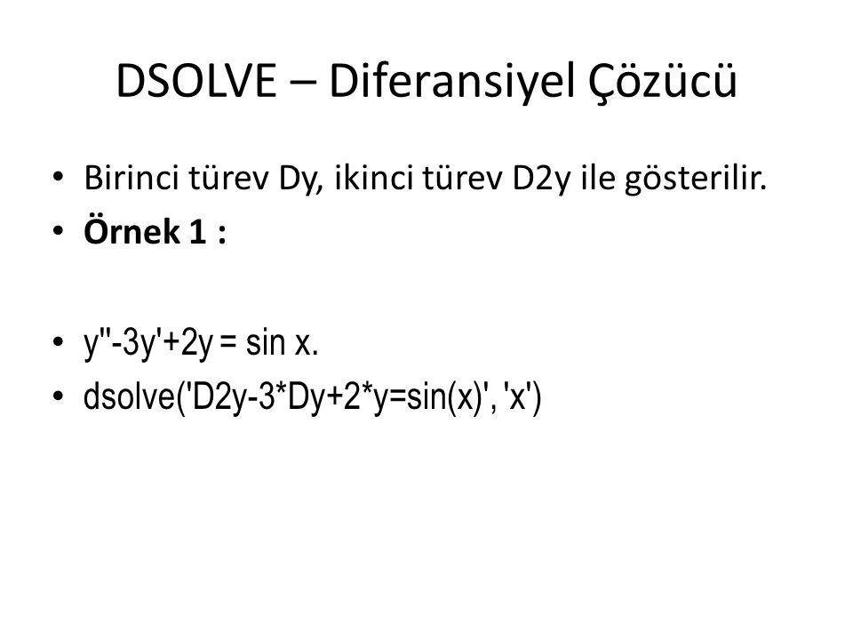 DSOLVE – Diferansiyel Çözücü • Birinci türev Dy, ikinci türev D2y ile gösterilir. • Örnek 1 : • y''-3y'+2y = sin x. • dsolve('D2y-3*Dy+2*y=sin(x)', 'x