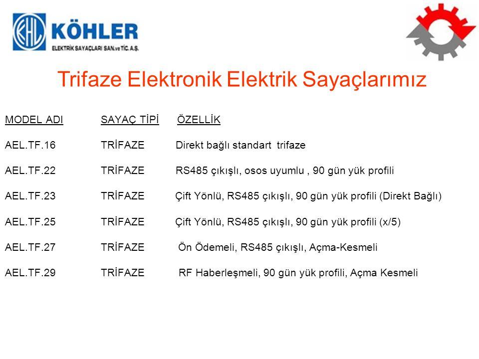 MODEL ADISAYAÇ TİPİ ÖZELLİK AEL.TF.16TRİFAZE Direkt bağlı standart trifaze AEL.TF.22TRİFAZE RS485 çıkışlı, osos uyumlu, 90 gün yük profili AEL.TF.23TRİFAZE Çift Yönlü, RS485 çıkışlı, 90 gün yük profili (Direkt Bağlı) AEL.TF.25TRİFAZE Çift Yönlü, RS485 çıkışlı, 90 gün yük profili (x/5) AEL.TF.27TRİFAZE Ön Ödemeli, RS485 çıkışlı, Açma-Kesmeli AEL.TF.29TRİFAZE RF Haberleşmeli, 90 gün yük profili, Açma Kesmeli Trifaze Elektronik Elektrik Sayaçlarımız