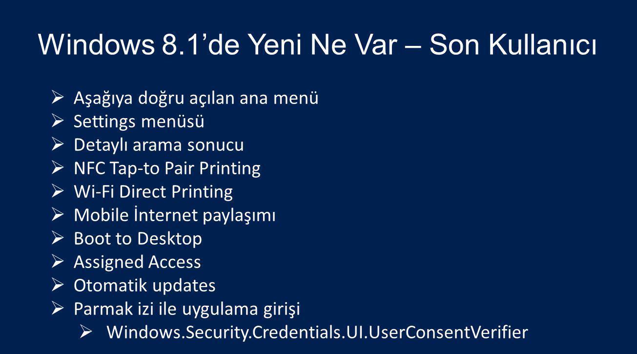 Windows 8.1'de Yeni Ne Var – Son Kullanıcı  Aşağıya doğru açılan ana menü  Settings menüsü  Detaylı arama sonucu  NFC Tap-to Pair Printing  Wi-Fi Direct Printing  Mobile İnternet paylaşımı  Boot to Desktop  Assigned Access  Otomatik updates  Parmak izi ile uygulama girişi  Windows.Security.Credentials.UI.UserConsentVerifier