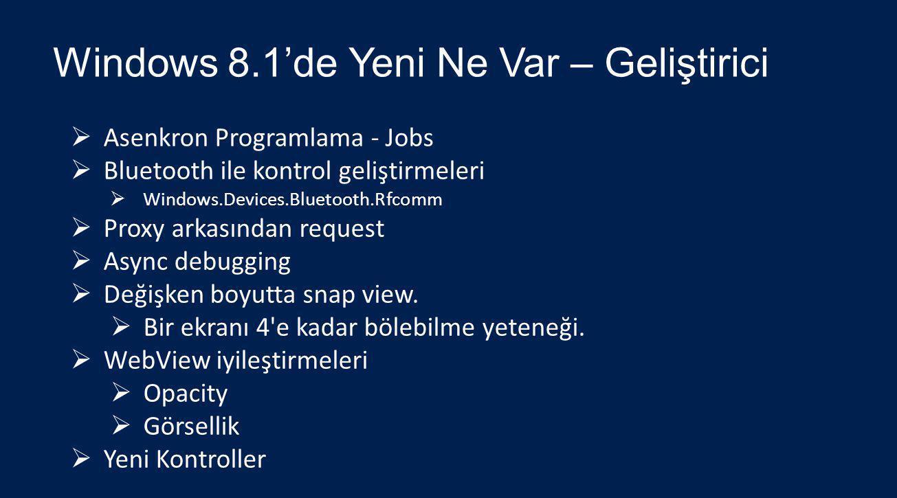 Windows 8.1'de Yeni Ne Var – Geliştirici  Asenkron Programlama - Jobs  Bluetooth ile kontrol geliştirmeleri  Windows.Devices.Bluetooth.Rfcomm  Proxy arkasından request  Async debugging  Değişken boyutta snap view.
