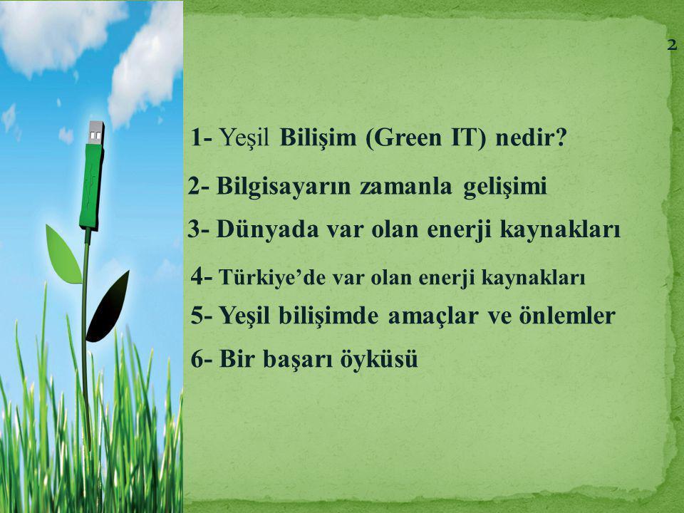 1- Yeşil Bilişim (Green IT) nedir? 2- Bilgisayarın zamanla gelişimi 3- Dünyada var olan enerji kaynakları 4- Türkiye'de var olan enerji kaynakları 5-