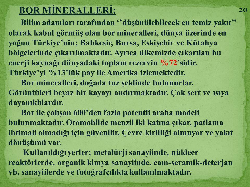 BOR MİNERALLERİ: Bilim adamları tarafından ''düşünülebilecek en temiz yakıt'' olarak kabul görmüş olan bor mineralleri, dünya üzerinde en yoğun Türkiy
