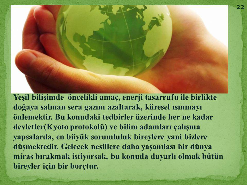 22 Yeşil bilişimde öncelikli amaç, enerji tasarrufu ile birlikte doğaya salınan sera gazını azaltarak, küresel ısınmayı önlemektir. Bu konudaki tedbir