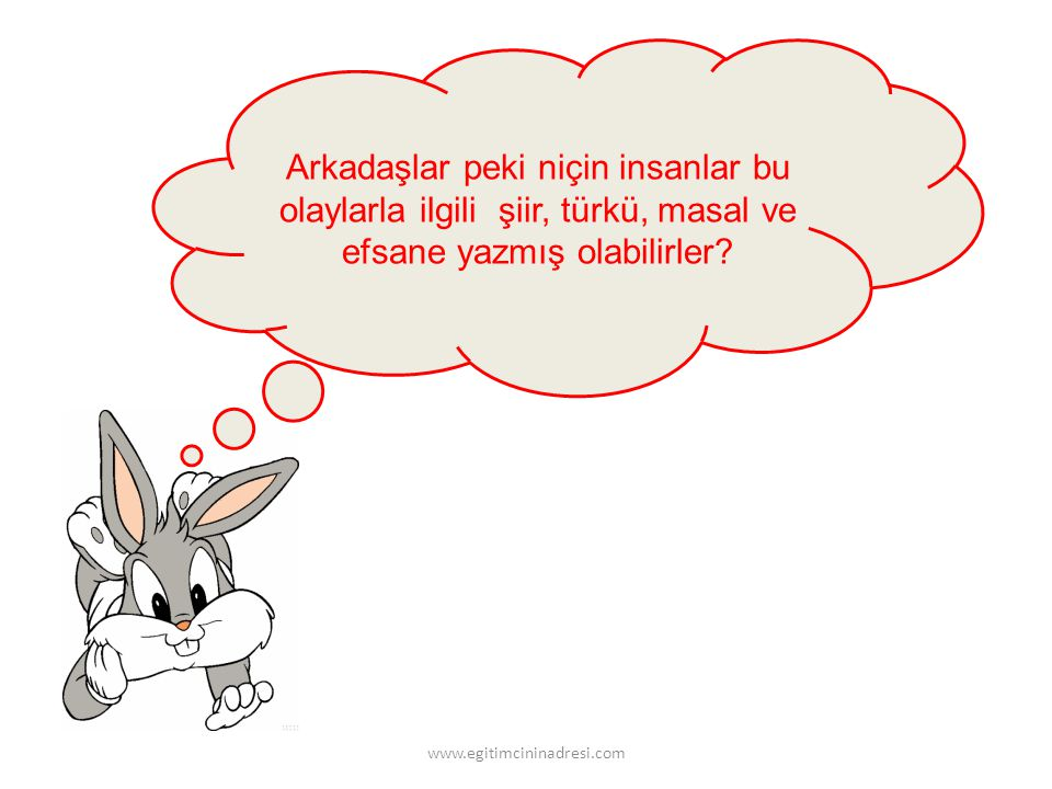 Daha önceleri de insanlar böyle çevrelerinde olup biten şeylerle ilgili şiirler, türküler, masallar ve efsaneler yazmışlar. www.egitimcininadresi.com