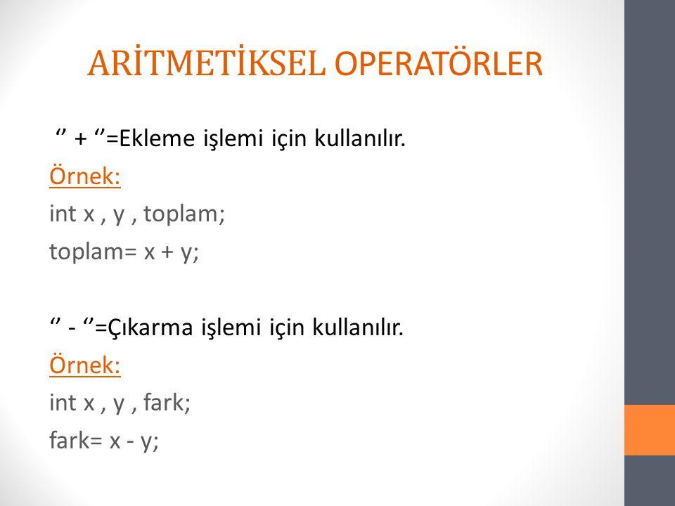 ARİTMETİKSEL OPERATÖRLER '' + ''=Ekleme işlemi için kullanılır. Örnek: int x, y, toplam; toplam= x + y; '' - ''=Çıkarma işlemi için kullanılır. Örnek: