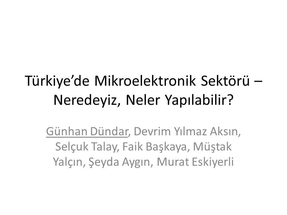 Türkiye'de Mikroelektronik Sektörü – Neredeyiz, Neler Yapılabilir? Günhan Dündar, Devrim Yılmaz Aksın, Selçuk Talay, Faik Başkaya, Müştak Yalçın, Şeyd