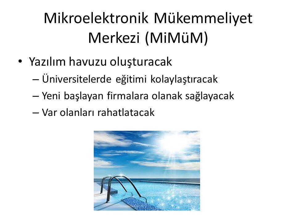 Mikroelektronik Mükemmeliyet Merkezi (MiMüM) • Yazılım havuzu oluşturacak – Üniversitelerde eğitimi kolaylaştıracak – Yeni başlayan firmalara olanak s