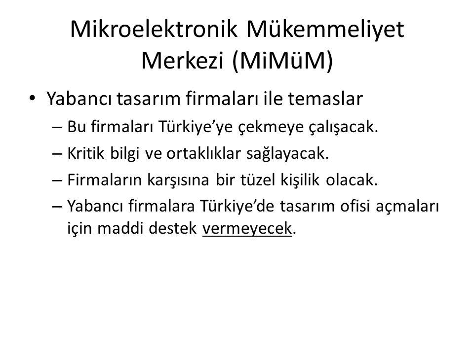 Mikroelektronik Mükemmeliyet Merkezi (MiMüM) • Yabancı tasarım firmaları ile temaslar – Bu firmaları Türkiye'ye çekmeye çalışacak. – Kritik bilgi ve o