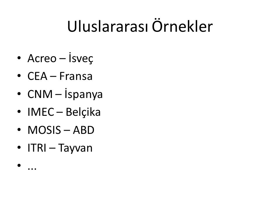 Uluslararası Örnekler • Acreo – İsveç • CEA – Fransa • CNM – İspanya • IMEC – Belçika • MOSIS – ABD • ITRI – Tayvan •...