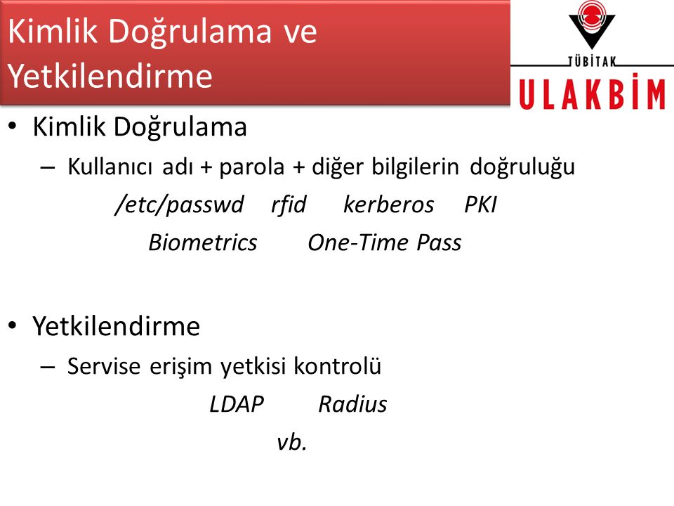 Kimlik Doğrulama ve Yetkilendirme • Kimlik Doğrulama – Kullanıcı adı + parola + diğer bilgilerin doğruluğu /etc/passwd rfid kerberos PKI Biometrics One-Time Pass • Yetkilendirme – Servise erişim yetkisi kontrolü LDAP Radius vb.