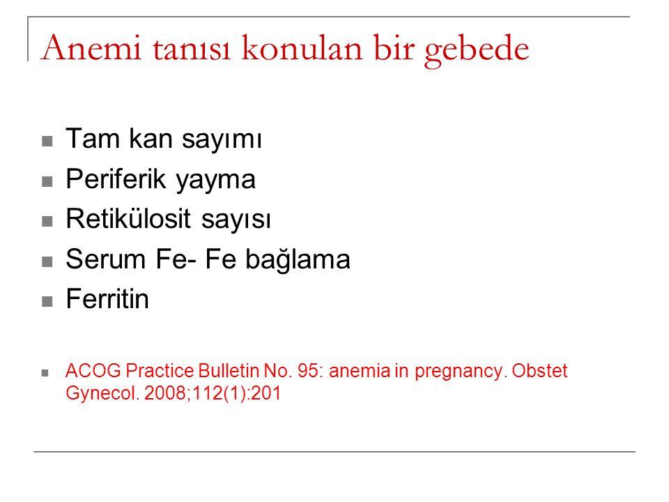 Anemi tanısı konulan bir gebede  Tam kan sayımı  Periferik yayma  Retikülosit sayısı  Serum Fe- Fe bağlama  Ferritin  ACOG Practice Bulletin No.