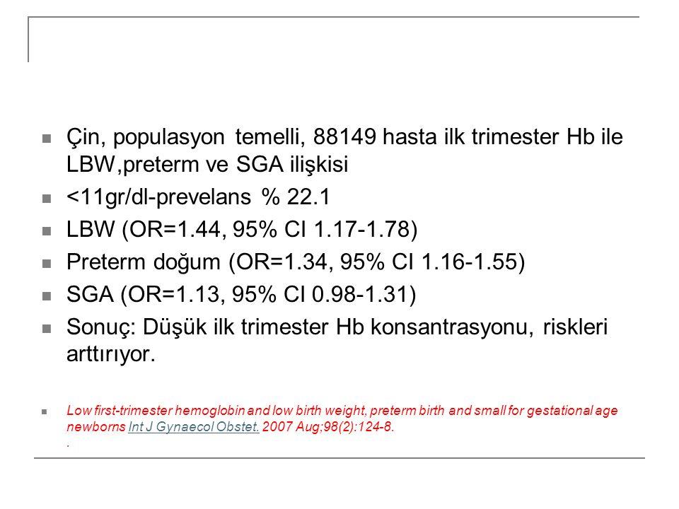  Çin, populasyon temelli, 88149 hasta ilk trimester Hb ile LBW,preterm ve SGA ilişkisi  <11gr/dl-prevelans % 22.1  LBW (OR=1.44, 95% CI 1.17-1.78)