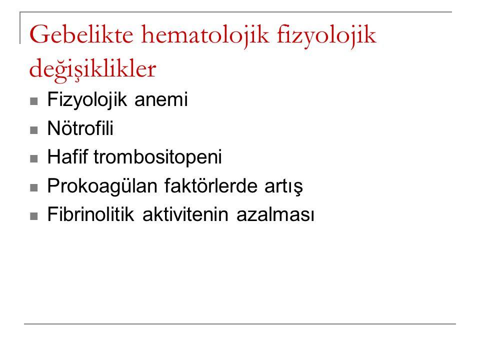 Gebelikte hematolojik fizyolojik değişiklikler  Fizyolojik anemi  Nötrofili  Hafif trombositopeni  Prokoagülan faktörlerde artış  Fibrinolitik ak
