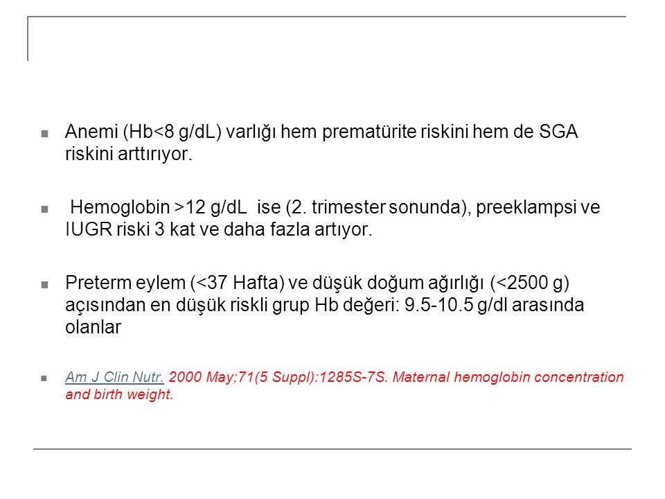  Anemi (Hb<8 g/dL) varlığı hem prematürite riskini hem de SGA riskini arttırıyor.  Hemoglobin >12 g/dL ise (2. trimester sonunda), preeklampsi ve IU